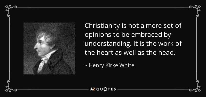 Christianity is not a mere set of opinions to be embraced by understanding. It is the work of the heart as well as the head. - Henry Kirke White