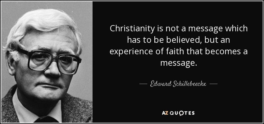Christianity is not a message which has to be believed, but an experience of faith that becomes a message. - Edward Schillebeeckx