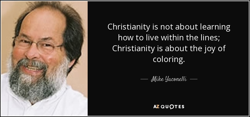 Christianity is not about learning how to live within the lines; Christianity is about the joy of coloring. - Mike Yaconelli
