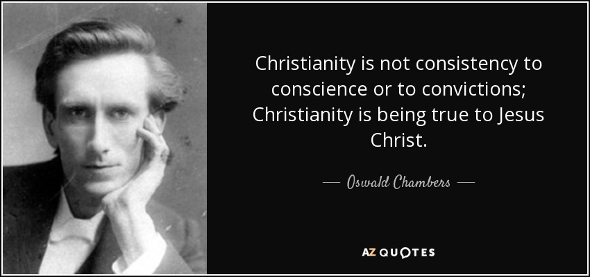 Christianity is not consistency to conscience or to convictions; Christianity is being true to Jesus Christ. - Oswald Chambers