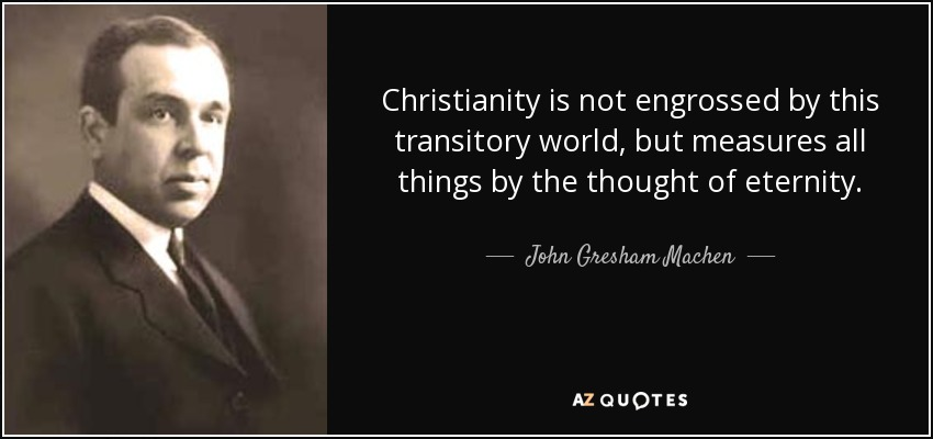 Christianity is not engrossed by this transitory world, but measures all things by the thought of eternity. - John Gresham Machen