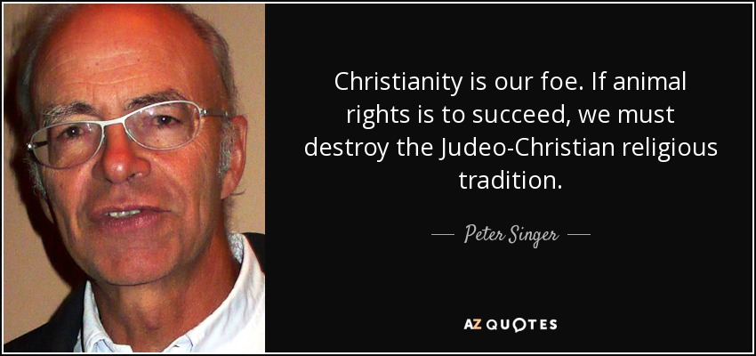 Christianity is our foe. If animal rights is to succeed, we must destroy the Judeo-Christian religious tradition. - Peter Singer