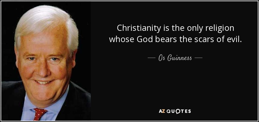 Christianity is the only religion whose God bears the scars of evil. - Os Guinness