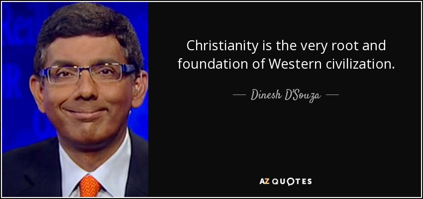 Christianity is the very root and foundation of Western civilization. - Dinesh D'Souza