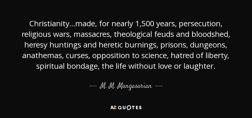 Christianity...made, for nearly 1,500 years, persecution, religious wars, massacres, theological feuds and bloodshed, heresy huntings and heretic burnings, prisons, dungeons, anathemas, curses, opposition to science, hatred of liberty, spiritual bondage, the life without love or laughter. - M. M. Mangasarian