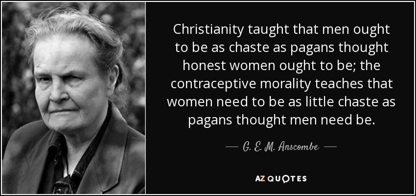 Christianity taught that men ought to be as chaste as pagans thought honest women ought to be; the contraceptive morality teaches that women need to be as little chaste as pagans thought men need be. - G. E. M. Anscombe