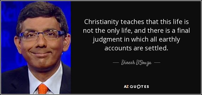 Christianity teaches that this life is not the only life, and there is a final judgment in which all earthly accounts are settled. - Dinesh D'Souza