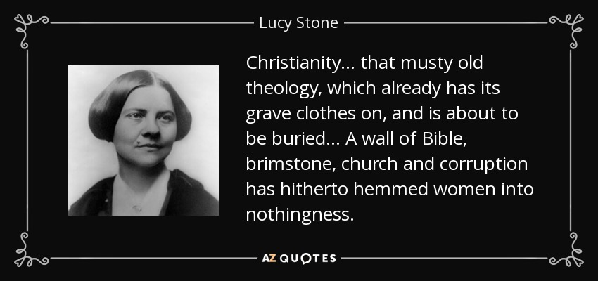 Christianity ... that musty old theology, which already has its grave clothes on, and is about to be buried... A wall of Bible, brimstone, church and corruption has hitherto hemmed women into nothingness. - Lucy Stone