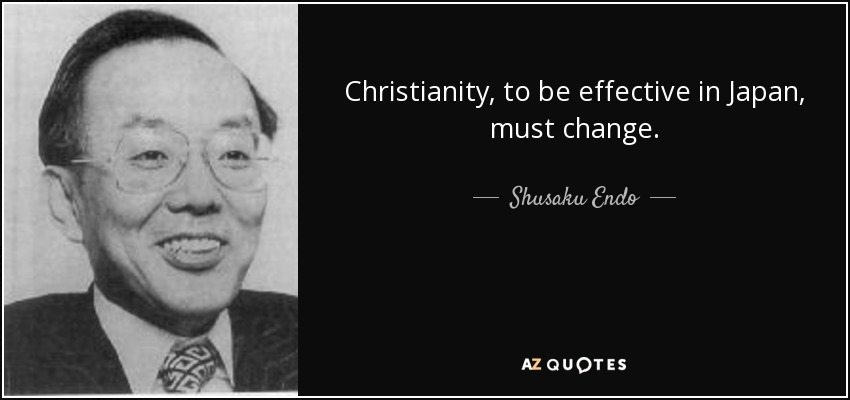 Christianity, to be effective in Japan, must change. - Shusaku Endo