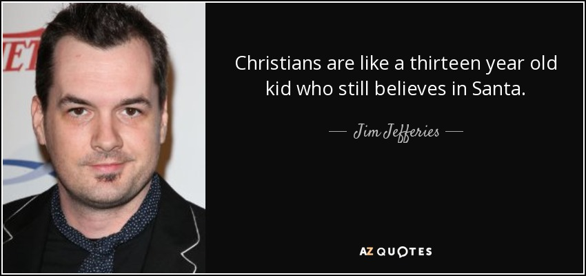 Christians are like a thirteen year old kid who still believes in Santa. - Jim Jefferies