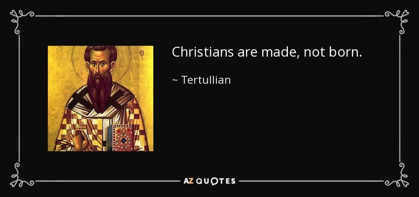Christians are made, not born. - Tertullian