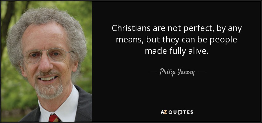 Christians are not perfect, by any means, but they can be people made fully alive. - Philip Yancey