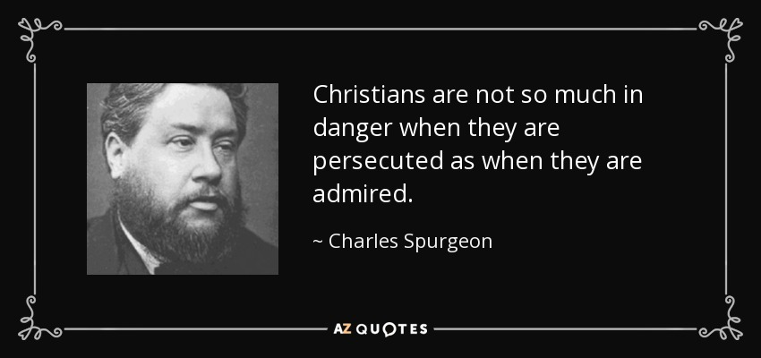 Christians are not so much in danger when they are persecuted as when they are admired. - Charles Spurgeon