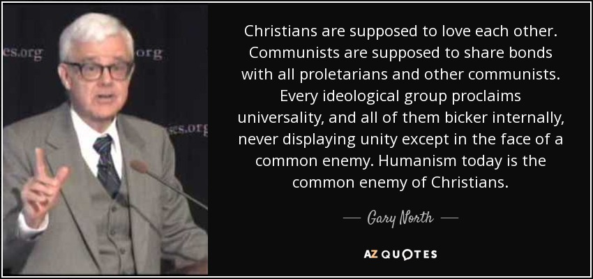 Christians are supposed to love each other. Communists are supposed to share bonds with all proletarians and other communists. Every ideological group proclaims universality, and all of them bicker internally, never displaying unity except in the face of a common enemy. Humanism today is the common enemy of Christians. - Gary North