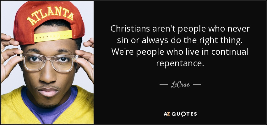 Christians aren't people who never sin or always do the right thing. We're people who live in continual repentance. - LeCrae
