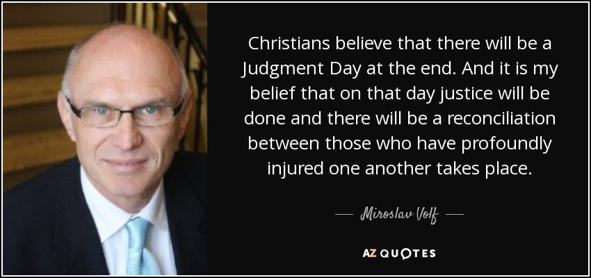 Christians believe that there will be a Judgment Day at the end. And it is my belief that on that day justice will be done and there will be a reconciliation between those who have profoundly injured one another takes place. - Miroslav Volf