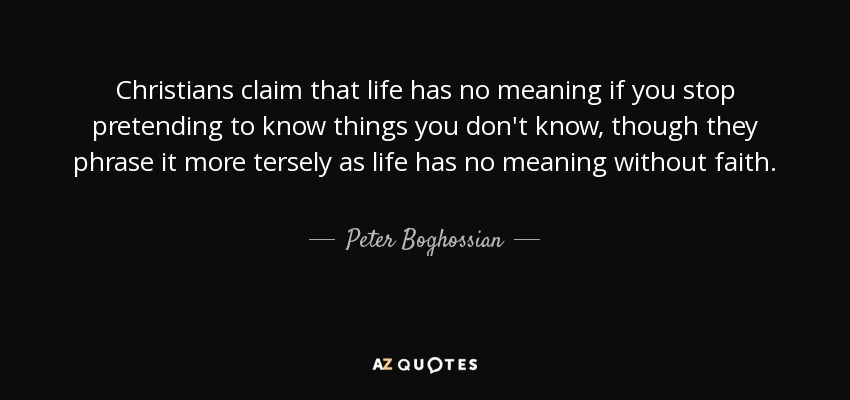 Christians claim that life has no meaning if you stop pretending to know things you don't know, though they phrase it more tersely as life has no meaning without faith. - Peter Boghossian