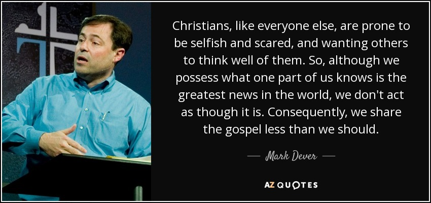 Christians, like everyone else, are prone to be selfish and scared, and wanting others to think well of them. So, although we possess what one part of us knows is the greatest news in the world, we don't act as though it is. Consequently, we share the gospel less than we should. - Mark Dever