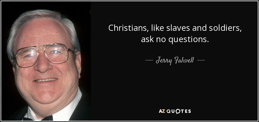 Christians, like slaves and soldiers, ask no questions. - Jerry Falwell