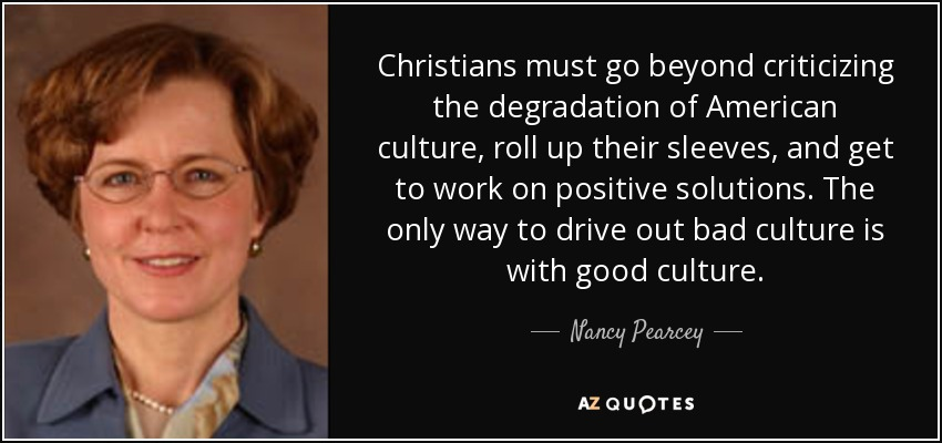 Christians must go beyond criticizing the degradation of American culture, roll up their sleeves, and get to work on positive solutions. The only way to drive out bad culture is with good culture. - Nancy Pearcey