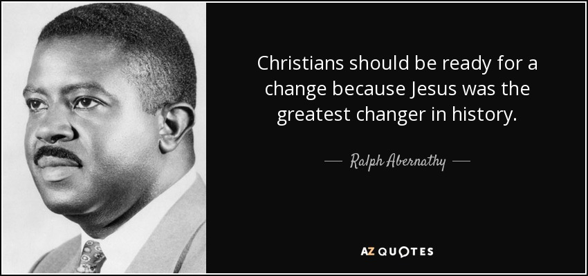 Christians should be ready for a change because Jesus was the greatest changer in history. - Ralph Abernathy
