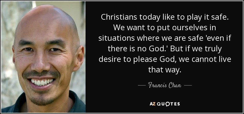 Christians today like to play it safe. We want to put ourselves in situations where we are safe 'even if there is no God.' But if we truly desire to please God, we cannot live that way. - Francis Chan