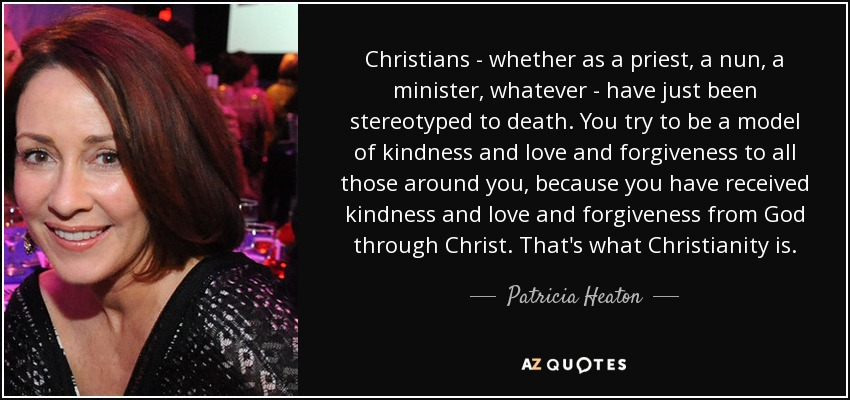 Christians - whether as a priest, a nun, a minister, whatever - have just been stereotyped to death. You try to be a model of kindness and love and forgiveness to all those around you, because you have received kindness and love and forgiveness from God through Christ. That's what Christianity is. - Patricia Heaton