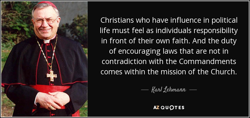 Christians who have influence in political life must feel as individuals responsibility in front of their own faith. And the duty of encouraging laws that are not in contradiction with the Commandments comes within the mission of the Church. - Karl Lehmann