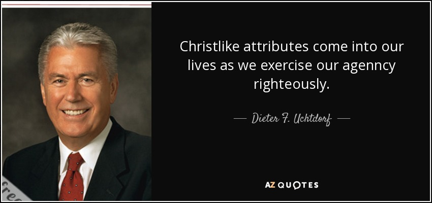 Christlike attributes come into our lives as we exercise our agenncy righteously. - Dieter F. Uchtdorf