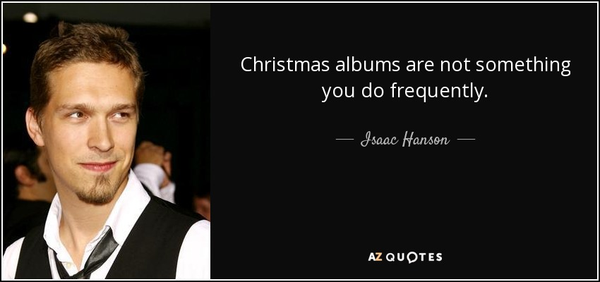 Christmas albums are not something you do frequently. - Isaac Hanson