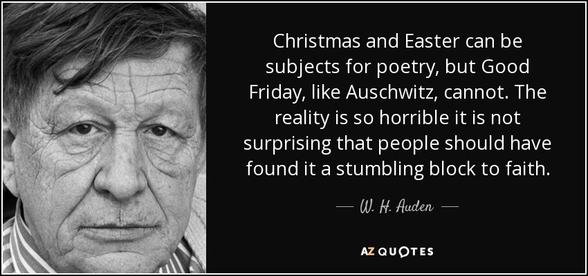 Christmas and Easter can be subjects for poetry, but Good Friday, like Auschwitz, cannot. The reality is so horrible it is not surprising that people should have found it a stumbling block to faith. - W. H. Auden