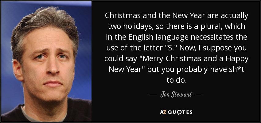 Christmas and the New Year are actually two holidays. So there is a plural, which in the English language, necessitates the use of 's.' I suppose you could say 'Merry Christmas' and 'Happy New Year,' but you probably have sh*t to do. - Jon Stewart