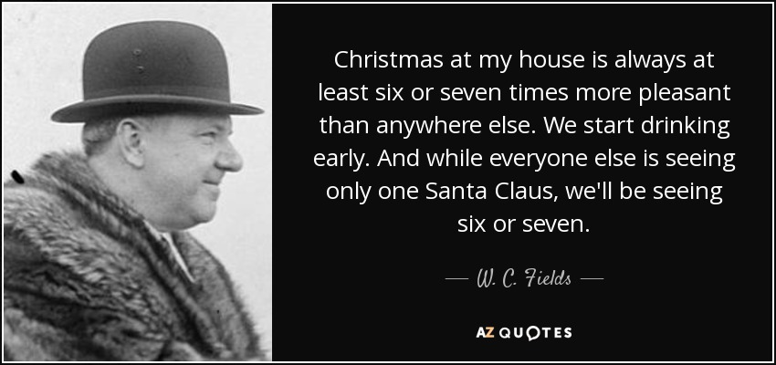 Christmas at my house is always at least six or seven times more pleasant than anywhere else. We start drinking early. And while everyone else is seeing only one Santa Claus, we'll be seeing six or seven. - W. C. Fields