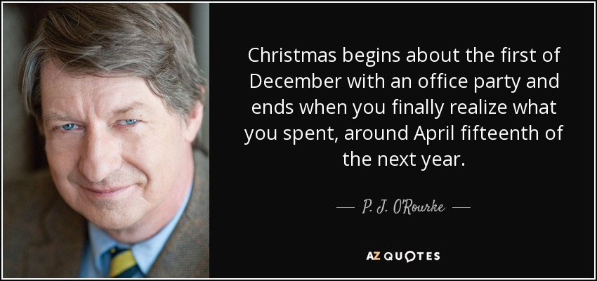 Christmas begins about the first of December with an office party and ends when you finally realize what you spent, around April fifteenth of the next year. - P. J. O'Rourke