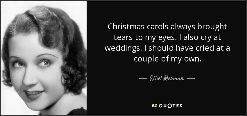 I told her that there was something about Christmas carols that always brought tears to my eyes. I added that I also cry at weddings. To me weddings are very solemn occasions. I should have cried at a couple of my own. - Ethel Merman