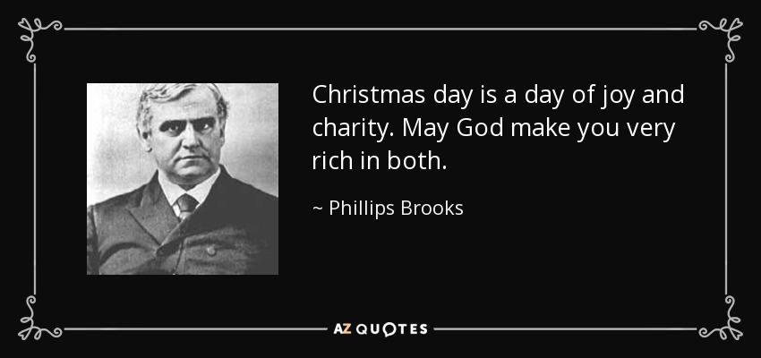 Christmas day is a day of joy and charity. May God make you very rich in both. - Phillips Brooks