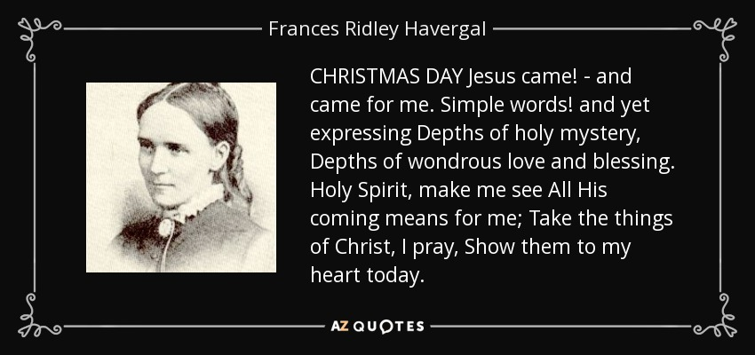 CHRISTMAS DAY Jesus came! - and came for me. Simple words! and yet expressing Depths of holy mystery, Depths of wondrous love and blessing. Holy Spirit, make me see All His coming means for me; Take the things of Christ, I pray, Show them to my heart today. - Frances Ridley Havergal