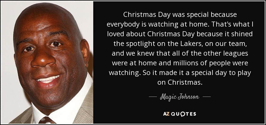 Christmas Day was special because everybody is watching at home. That's what I loved about Christmas Day because it shined the spotlight on the Lakers, on our team, and we knew that all of the other leagues were at home and millions of people were watching. So it made it a special day to play on Christmas. - Magic Johnson