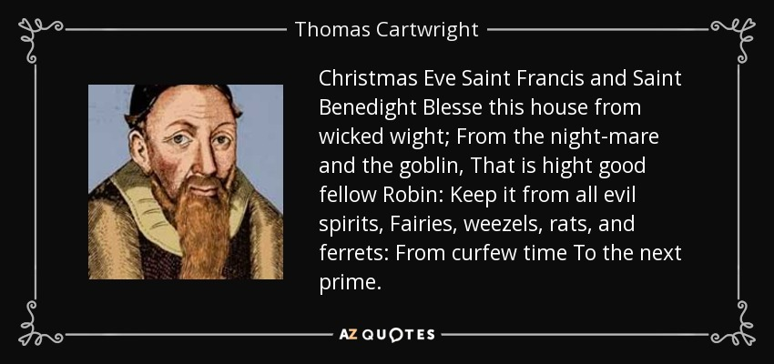 Christmas Eve Saint Francis and Saint Benedight Blesse this house from wicked wight; From the night-mare and the goblin, That is hight good fellow Robin: Keep it from all evil spirits, Fairies, weezels, rats, and ferrets: From curfew time To the next prime. - Thomas Cartwright