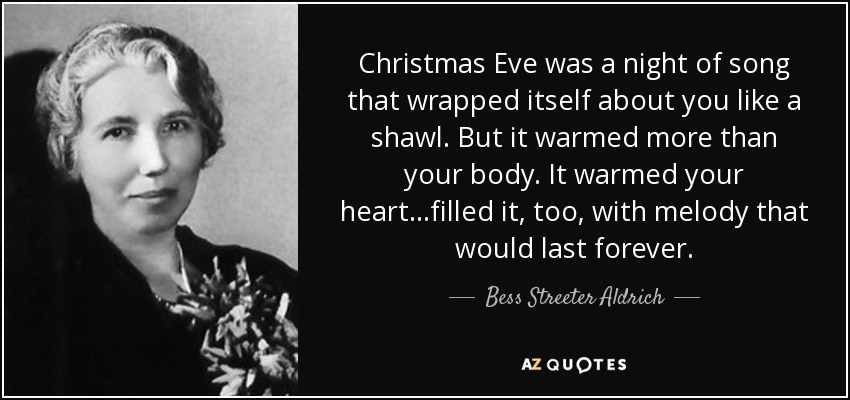 Christmas Eve was a night of song that wrapped itself about you like a shawl. But it warmed more than your body. It warmed your heart...filled it, too, with melody that would last forever. - Bess Streeter Aldrich