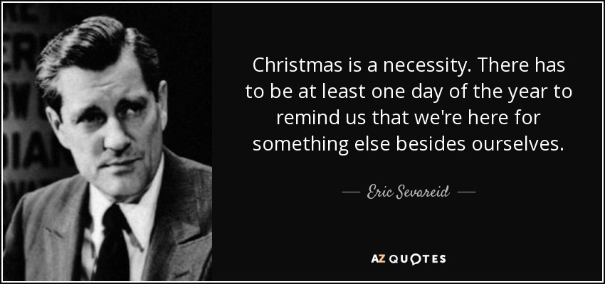 Christmas is a necessity. There has to be at least one day of the year to remind us that we're here for something else besides ourselves. - Eric Sevareid
