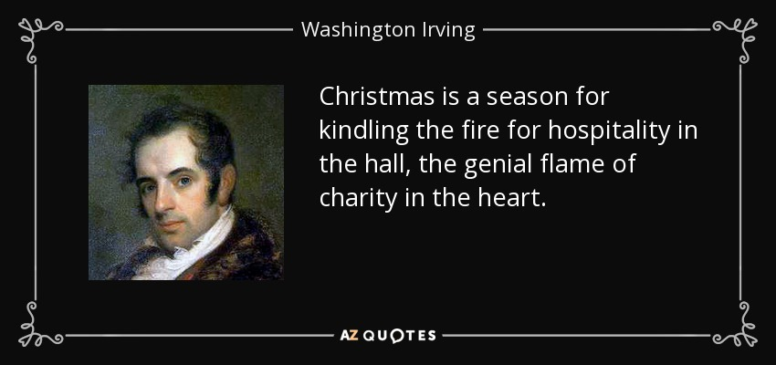 Christmas is a season for kindling the fire for hospitality in the hall, the genial flame of charity in the heart. - Washington Irving