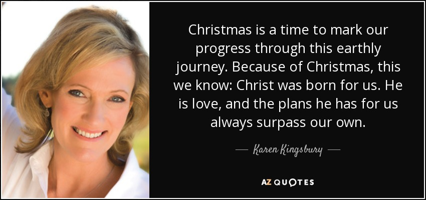 Christmas is a time to mark our progress through this earthly journey. Because of Christmas, this we know: Christ was born for us. He is love, and the plans he has for us always surpass our own. - Karen Kingsbury