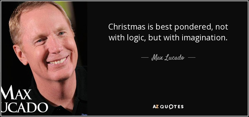Christmas Is Best Pondered, Not With Logic, But With Imagination.   Max  Lucado
