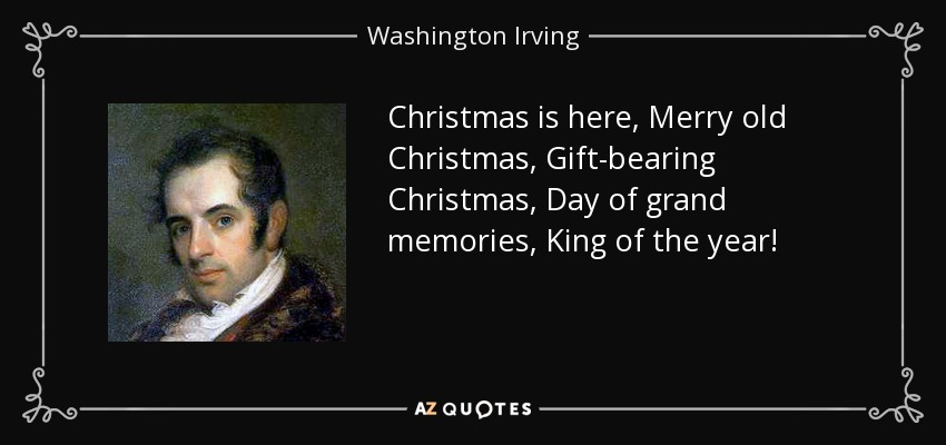 Christmas is here, Merry old Christmas, Gift-bearing Christmas, Day of grand memories, King of the year! - Washington Irving