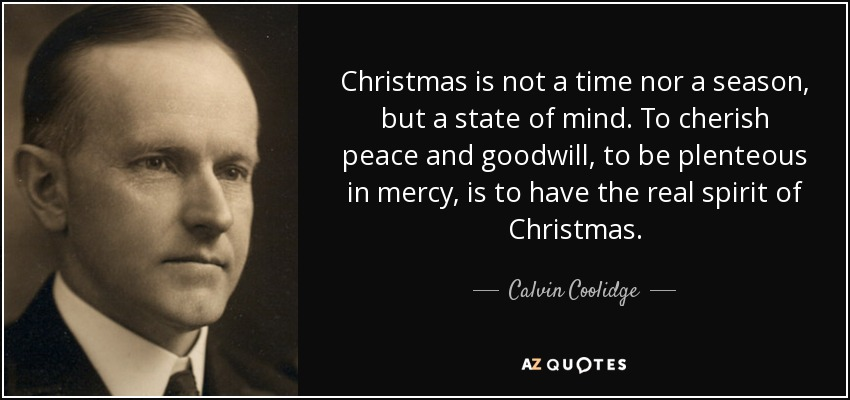 Christmas is not a time nor a season, but a state of mind. To cherish peace and goodwill, to be plenteous in mercy, is to have the real spirit of Christmas. - Calvin Coolidge