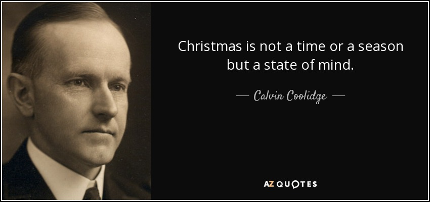 Christmas is not a time or a season but a state of mind. - Calvin Coolidge