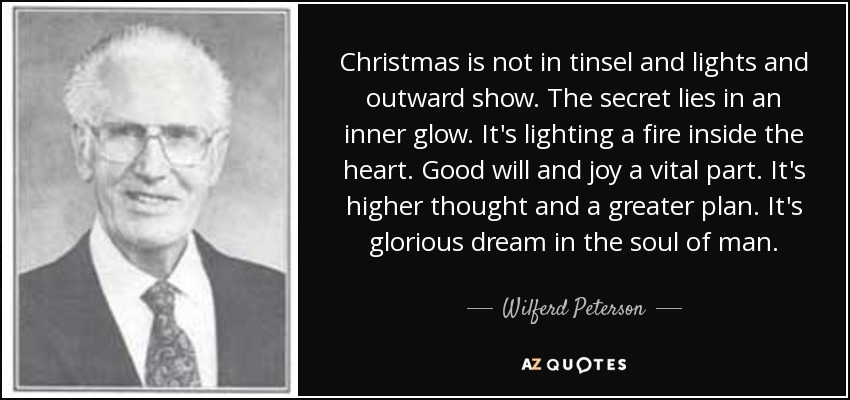 Christmas is not in tinsel and lights and outward show. The secret lies in an inner glow. It's lighting a fire inside the heart. Good will and joy a vital part. It's higher thought and a greater plan. It's glorious dream in the soul of man. - Wilferd Peterson