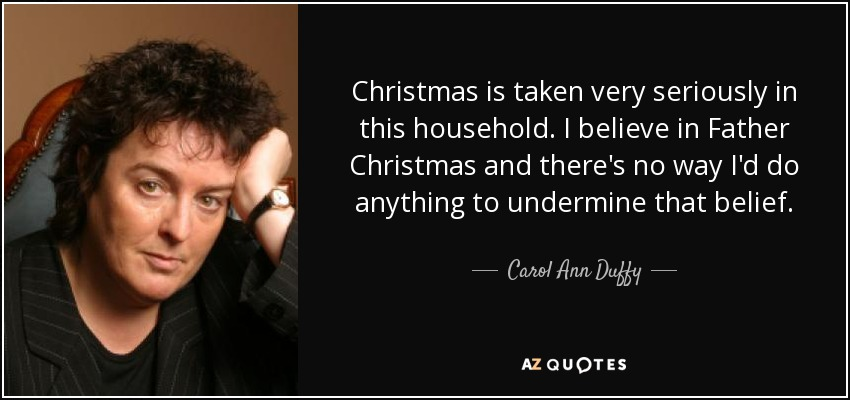Christmas is taken very seriously in this household. I believe in Father Christmas and there's no way I'd do anything to undermine that belief. - Carol Ann Duffy