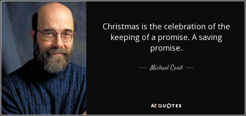 Christmas is the celebration of the keeping of a promise. A saving promise. - Michael Card